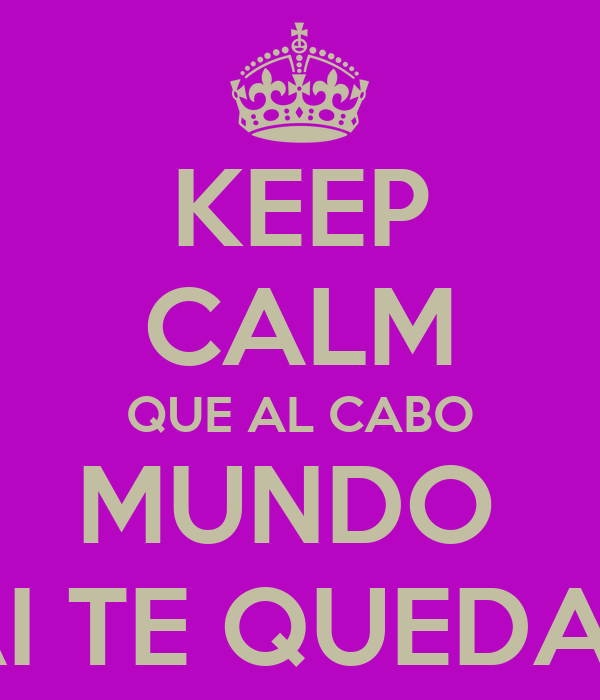 KEEP CALM QUE AL CABO MUNDO  AI TE QUEDAS