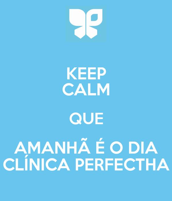 KEEP CALM QUE AMANHÃ É O DIA CLÍNICA PERFECTHA