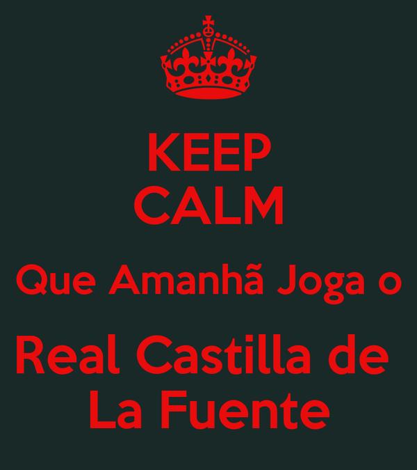 KEEP CALM Que Amanhã Joga o Real Castilla de  La Fuente