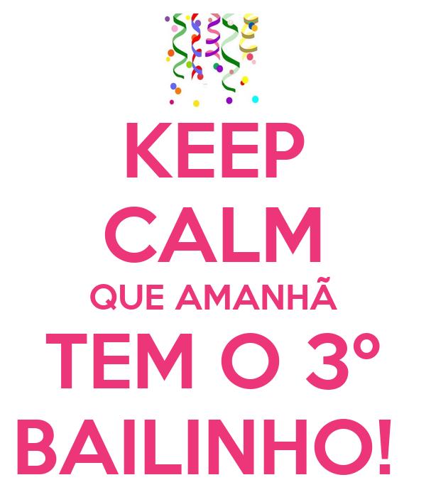 KEEP CALM QUE AMANHÃ TEM O 3º BAILINHO!