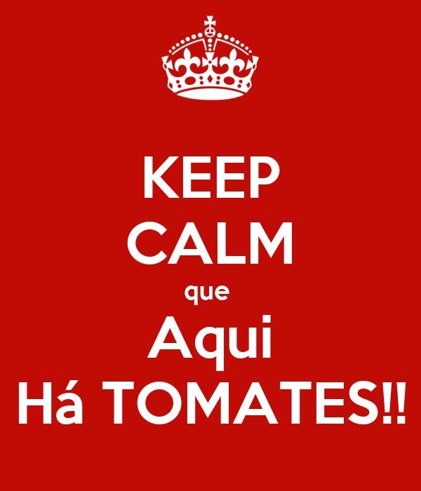 KEEP CALM que  Aqui Há TOMATES!!
