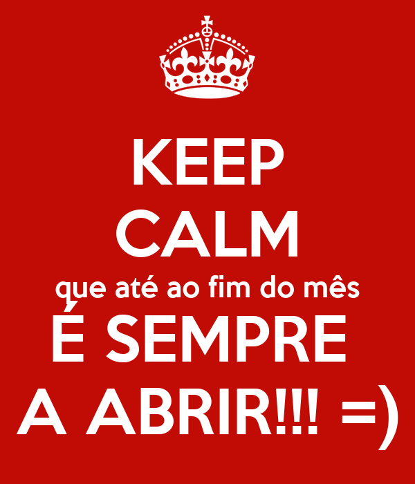 KEEP CALM que até ao fim do mês É SEMPRE  A ABRIR!!! =)