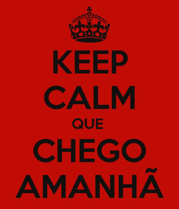 KEEP CALM QUE  CHEGO AMANHÃ