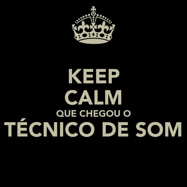 KEEP CALM QUE CHEGOU O TÉCNICO DE SOM