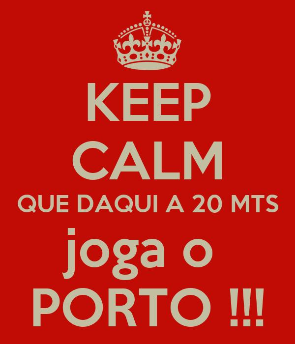 KEEP CALM QUE DAQUI A 20 MTS joga o  PORTO !!!