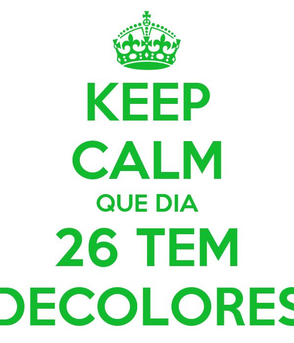 KEEP CALM QUE DIA 26 TEM DECOLORES