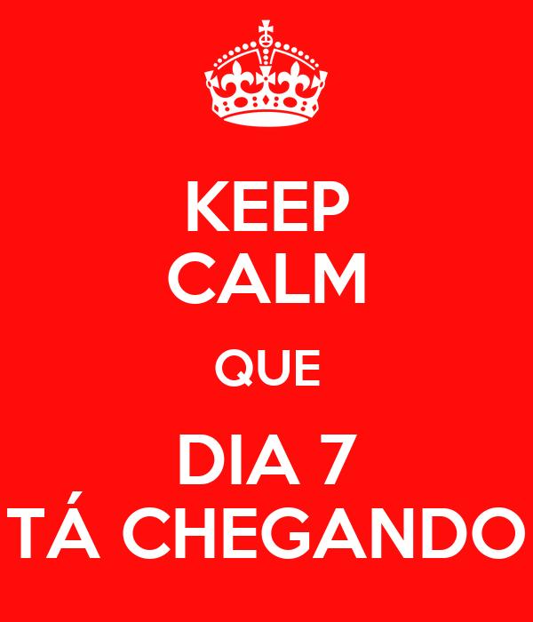 KEEP CALM QUE DIA 7 TÁ CHEGANDO
