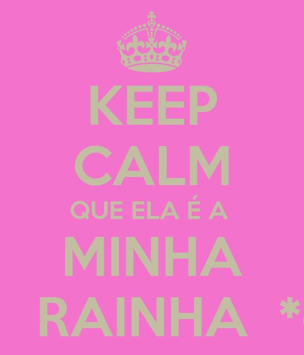 KEEP CALM QUE ELA É A  MINHA      RAINHA  *-*