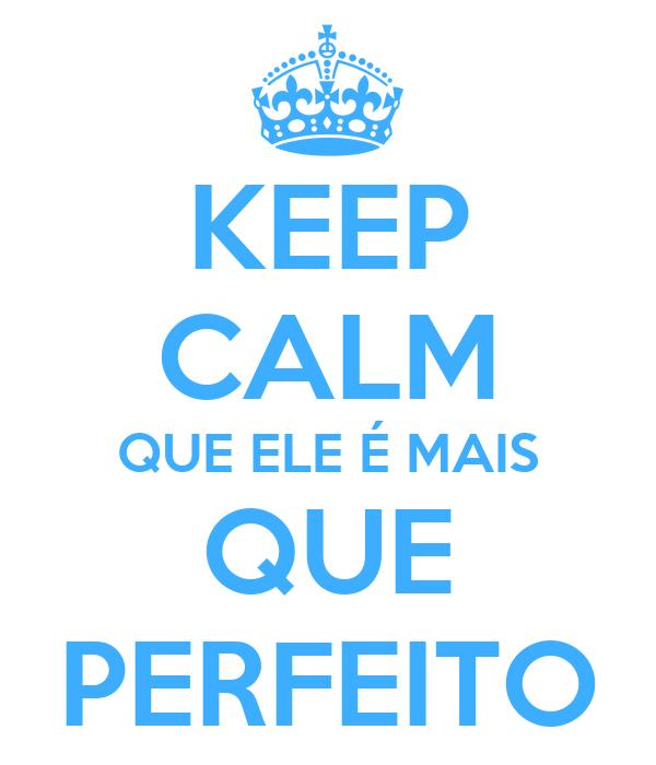 KEEP CALM QUE ELE É MAIS QUE PERFEITO