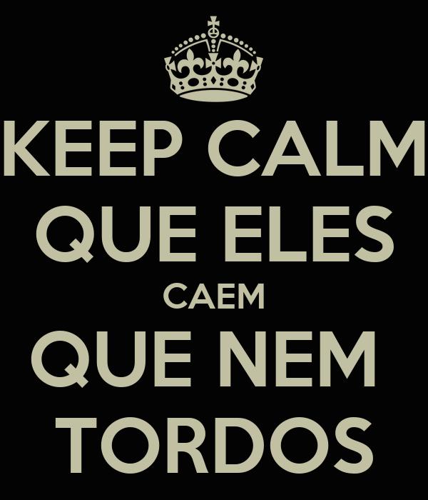 KEEP CALM QUE ELES CAEM QUE NEM  TORDOS