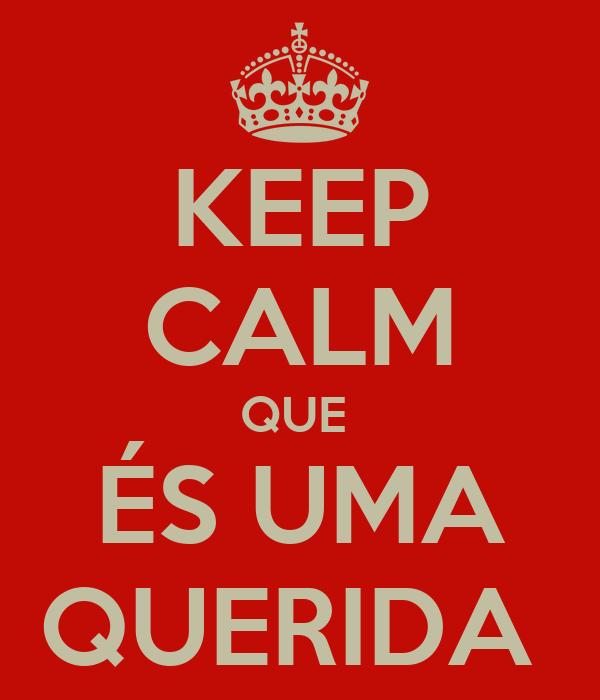 KEEP CALM QUE  ÉS UMA QUERIDA