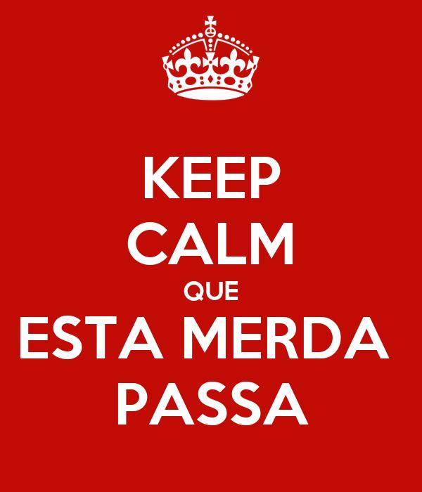 KEEP CALM QUE ESTA MERDA  PASSA