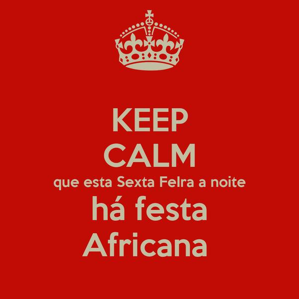 KEEP CALM que esta Sexta FeIra a noite há festa Africana