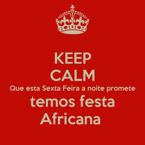 KEEP CALM Que esta Sexta Feira a noite promete temos festa Africana