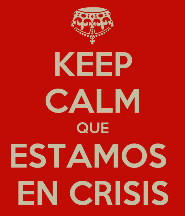 KEEP CALM QUE ESTAMOS  EN CRISIS