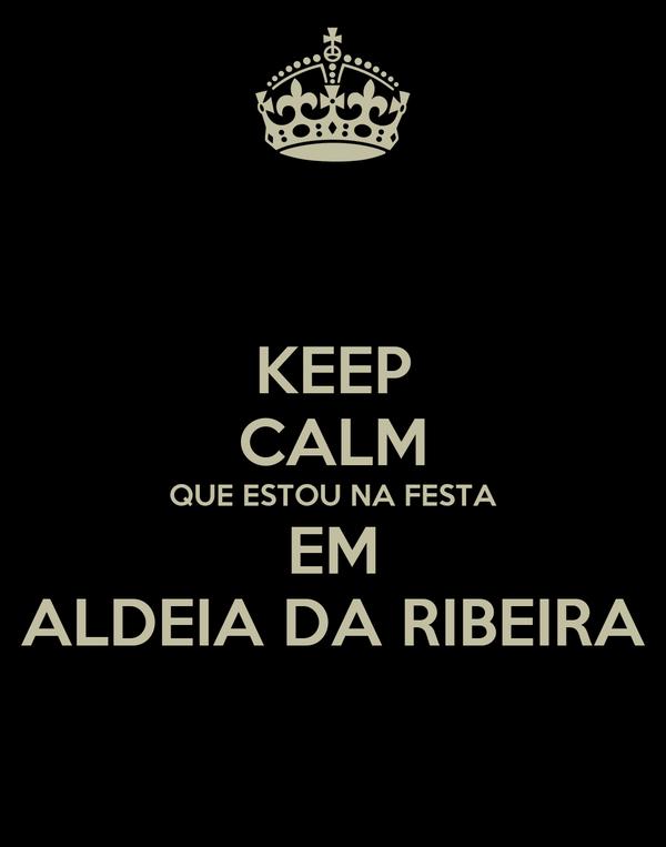 KEEP CALM QUE ESTOU NA FESTA EM ALDEIA DA RIBEIRA