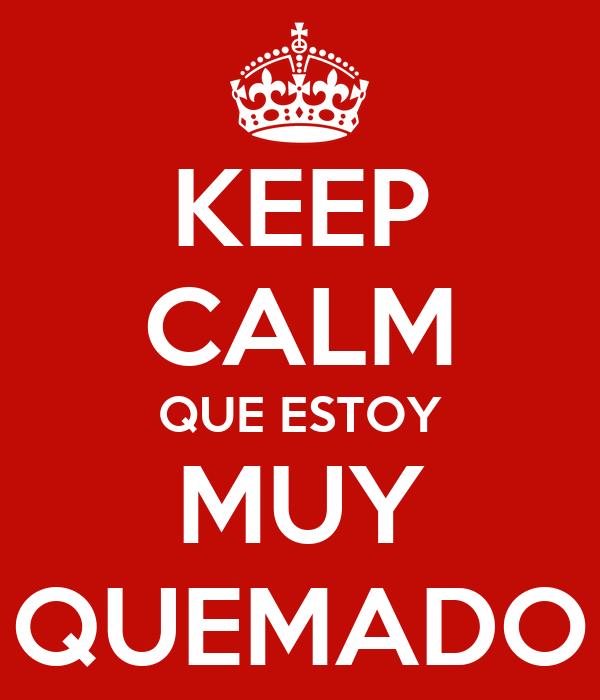 KEEP CALM QUE ESTOY MUY QUEMADO