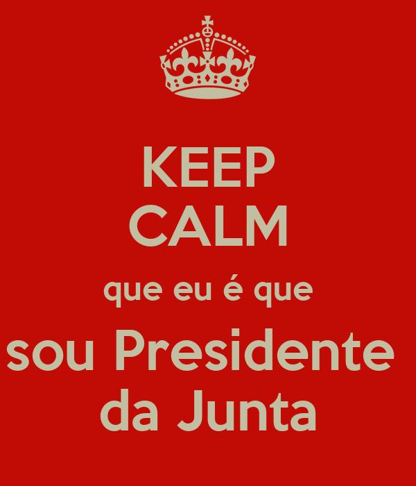 KEEP CALM que eu é que sou Presidente  da Junta