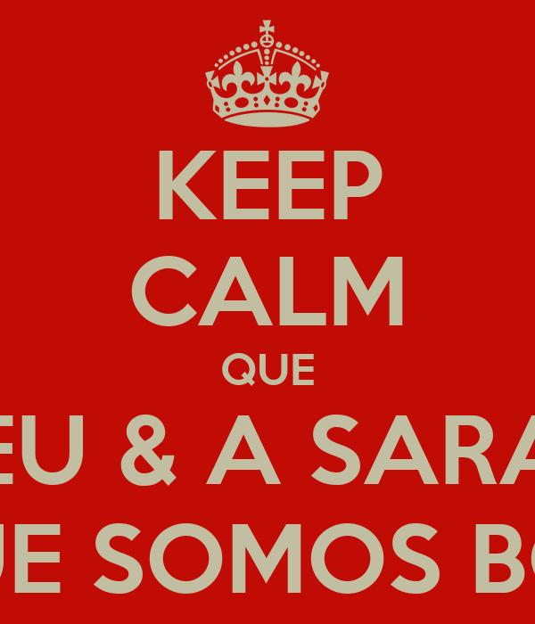 KEEP CALM QUE EU & A SARA É QUE SOMOS BOAS!