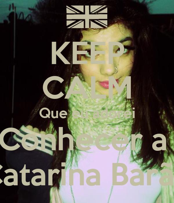 KEEP CALM Que eu adorei Conhecer a  Catarina Barão