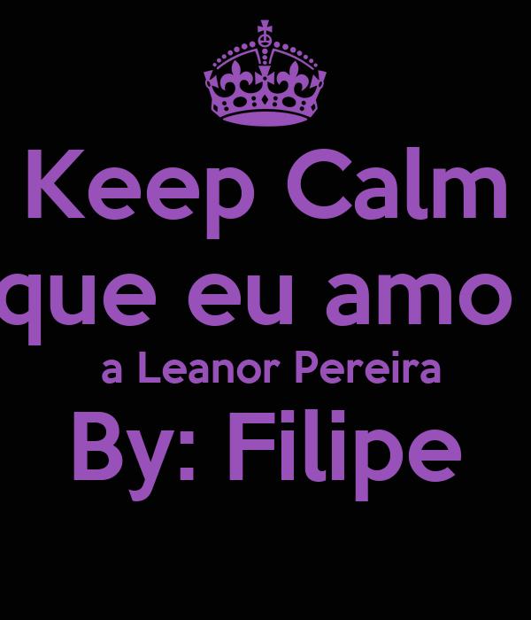 Keep Calm que eu amo   a Leanor Pereira By: Filipe