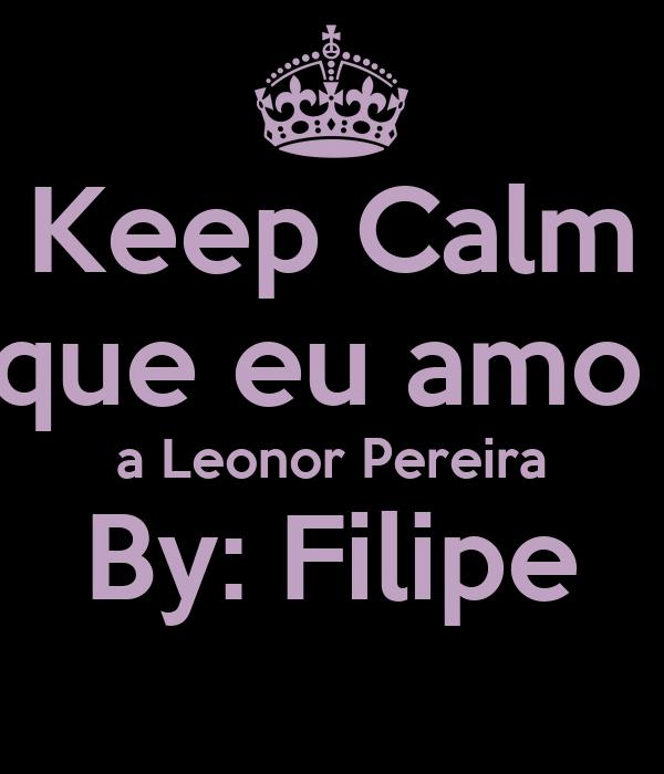 Keep Calm que eu amo  a Leonor Pereira By: Filipe
