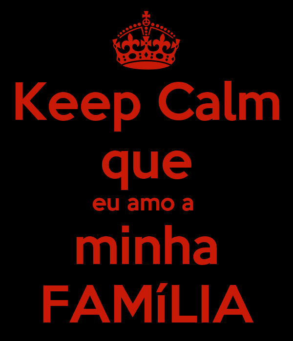 Keep calm que eu amo a minha famlia poster swdefrtyhuji keep keep calm que eu amo a minha famlia altavistaventures Images