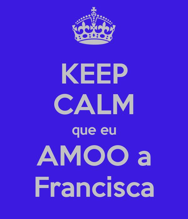 KEEP CALM que eu AMOO a Francisca