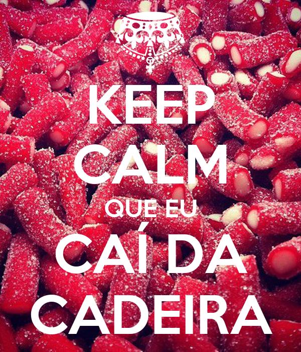 KEEP CALM QUE EU CAÍ DA CADEIRA