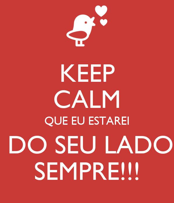 KEEP CALM QUE EU ESTAREI  DO SEU LADO SEMPRE!!!