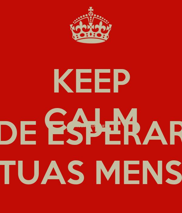 KEEP CALM QUE EU ESTOU FARTA DE ESPERAR PELAS TUAS MENSAGENS