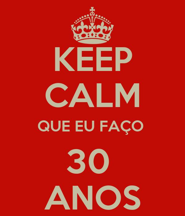 KEEP CALM QUE EU FAÇO  30  ANOS