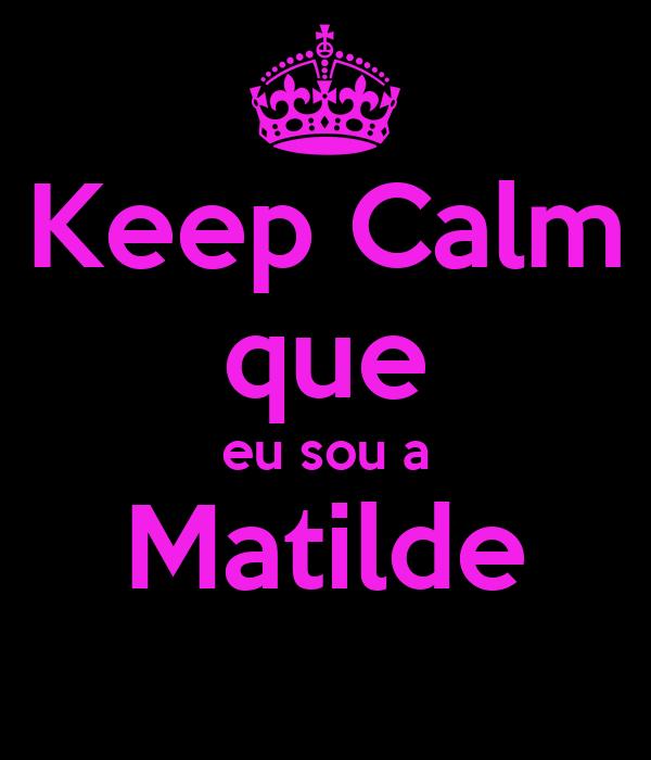 Keep Calm que eu sou a Matilde