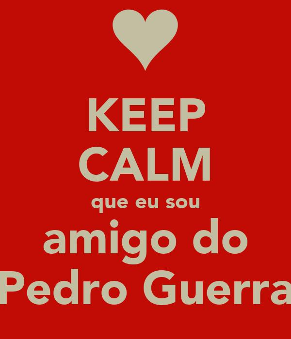 KEEP CALM que eu sou amigo do Pedro Guerra