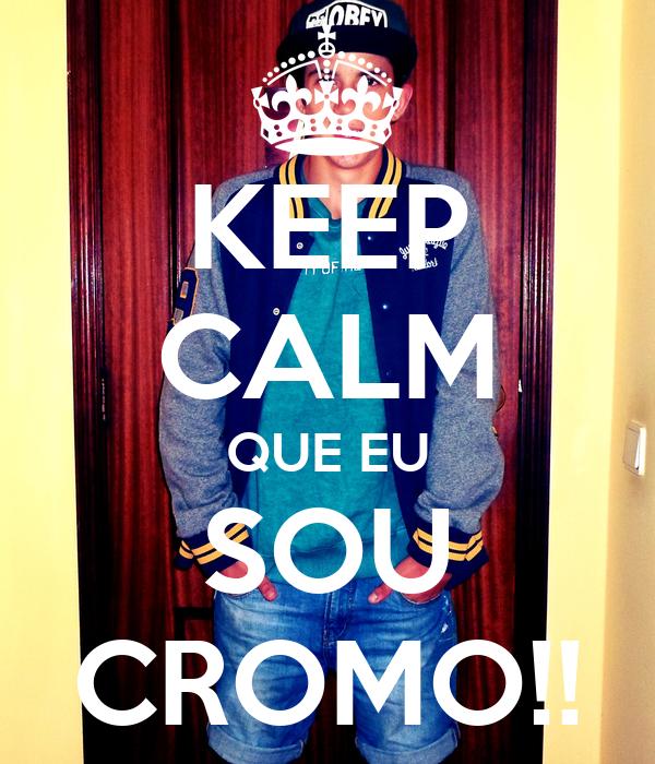 KEEP CALM QUE EU SOU CROMO!!