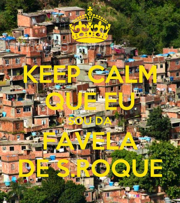 KEEP CALM QUE EU SOU DA FAVELA DE S.ROQUE