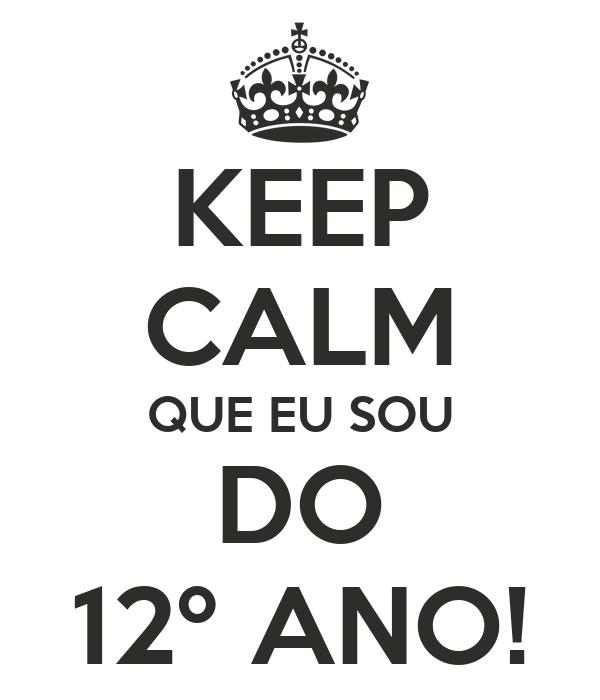 KEEP CALM QUE EU SOU DO 12º ANO!