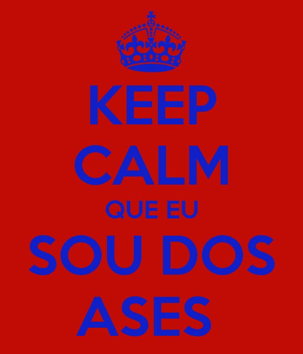 KEEP CALM QUE EU SOU DOS ASES