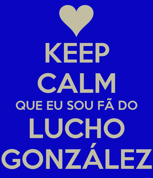 KEEP CALM QUE EU SOU FÃ DO LUCHO GONZÁLEZ