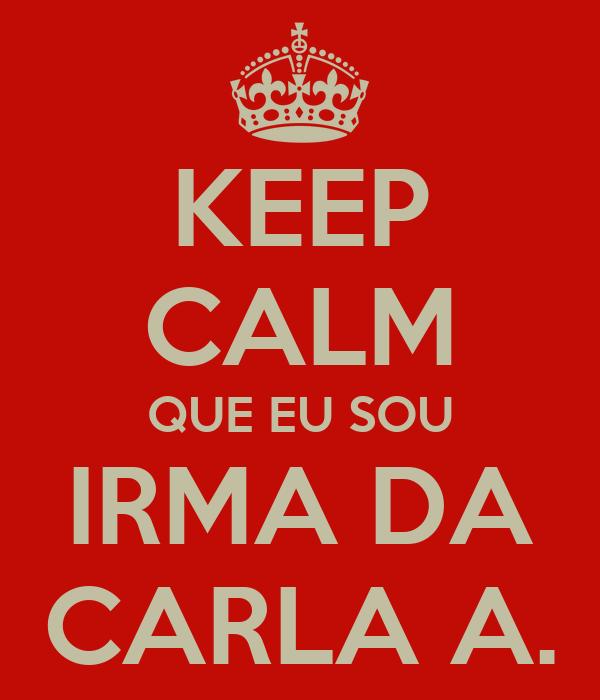 KEEP CALM QUE EU SOU IRMA DA CARLA A.