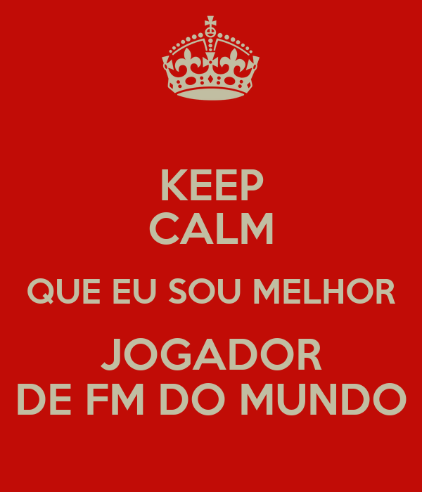 KEEP CALM QUE EU SOU MELHOR JOGADOR DE FM DO MUNDO