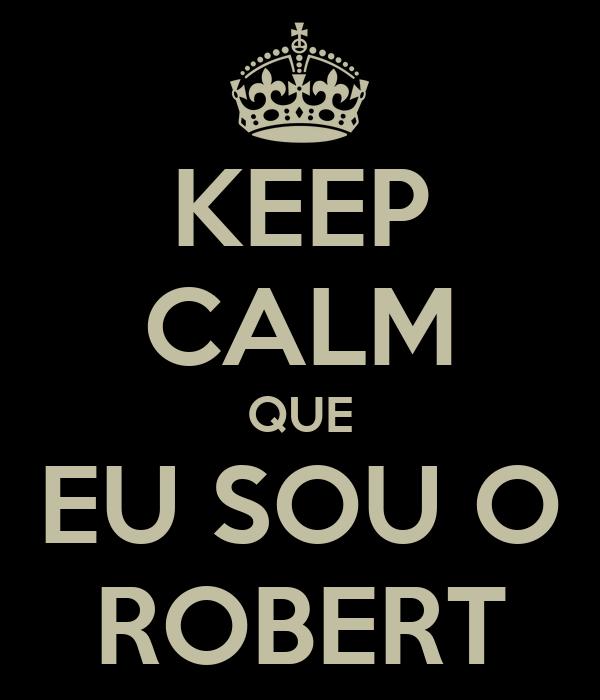 KEEP CALM QUE EU SOU O ROBERT