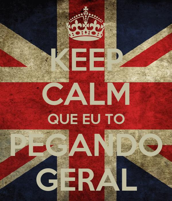 KEEP CALM QUE EU TO PEGANDO GERAL