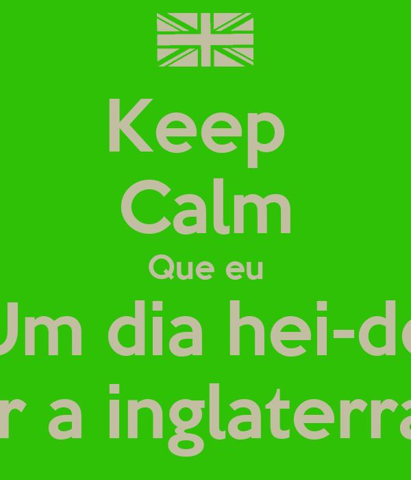 Keep  Calm Que eu Um dia hei-de Ir a inglaterra