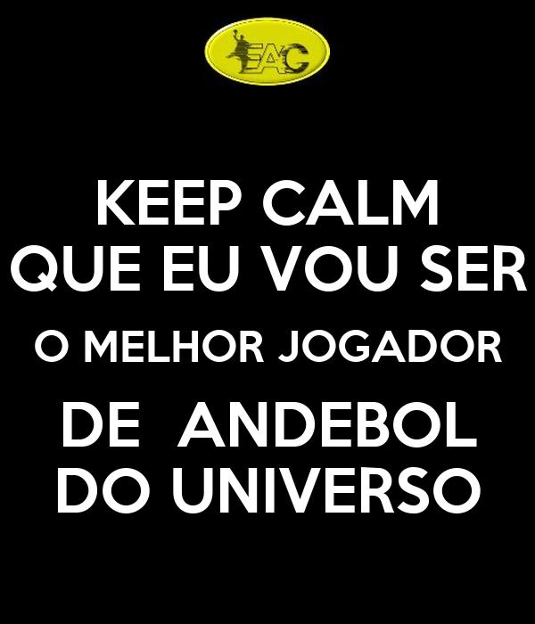 KEEP CALM QUE EU VOU SER O MELHOR JOGADOR DE  ANDEBOL DO UNIVERSO