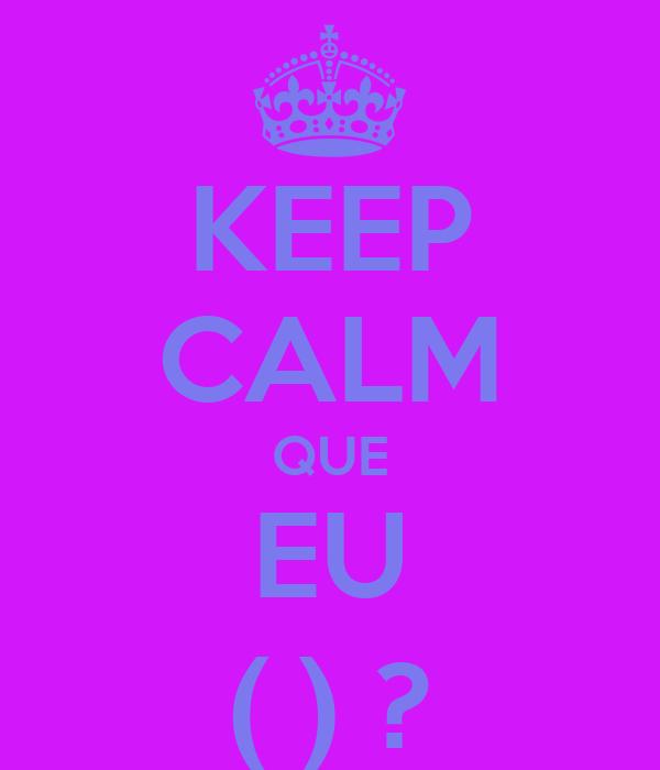 KEEP CALM QUE EU ( ) ?