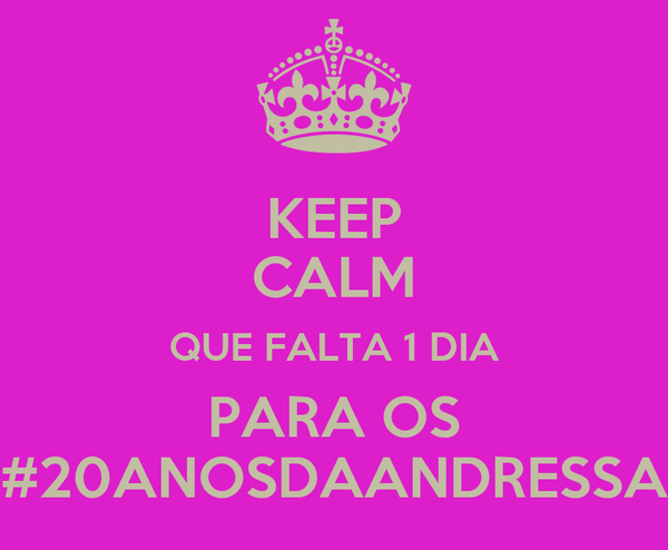 KEEP CALM QUE FALTA 1 DIA PARA OS #20ANOSDAANDRESSA