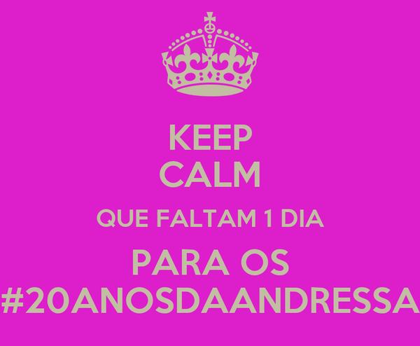 KEEP CALM QUE FALTAM 1 DIA PARA OS #20ANOSDAANDRESSA