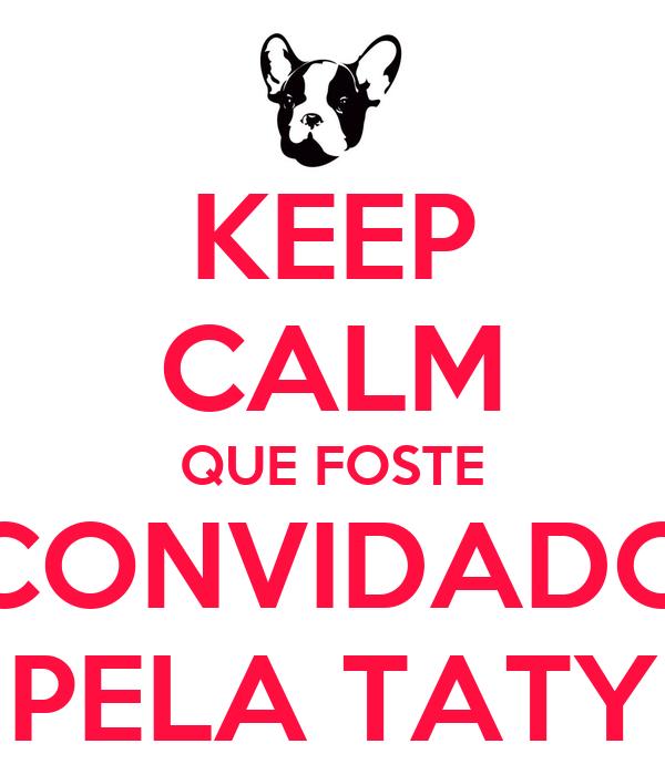 KEEP CALM QUE FOSTE CONVIDADO PELA TATY