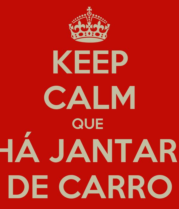 KEEP CALM QUE  HÁ JANTAR  DE CARRO